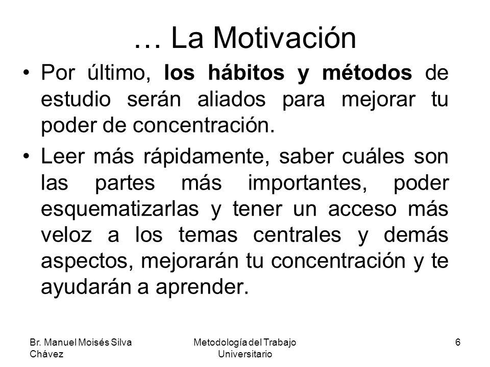 Br. Manuel Moisés Silva Chávez Metodología del Trabajo Universitario 6 … La Motivación Por último, los hábitos y métodos de estudio serán aliados para