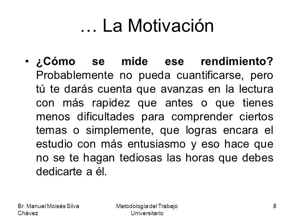 Br. Manuel Moisés Silva Chávez Metodología del Trabajo Universitario 8 … La Motivación ¿Cómo se mide ese rendimiento? Probablemente no pueda cuantific