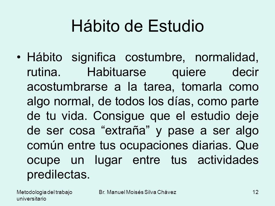Metodologia del trabajo universitario Br. Manuel Moisés Silva Chávez12 Hábito de Estudio Hábito significa costumbre, normalidad, rutina. Habituarse qu