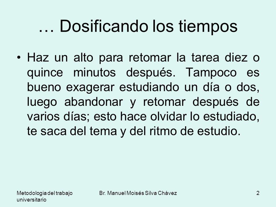Metodologia del trabajo universitario Br. Manuel Moisés Silva Chávez2 … Dosificando los tiempos Haz un alto para retomar la tarea diez o quince minuto