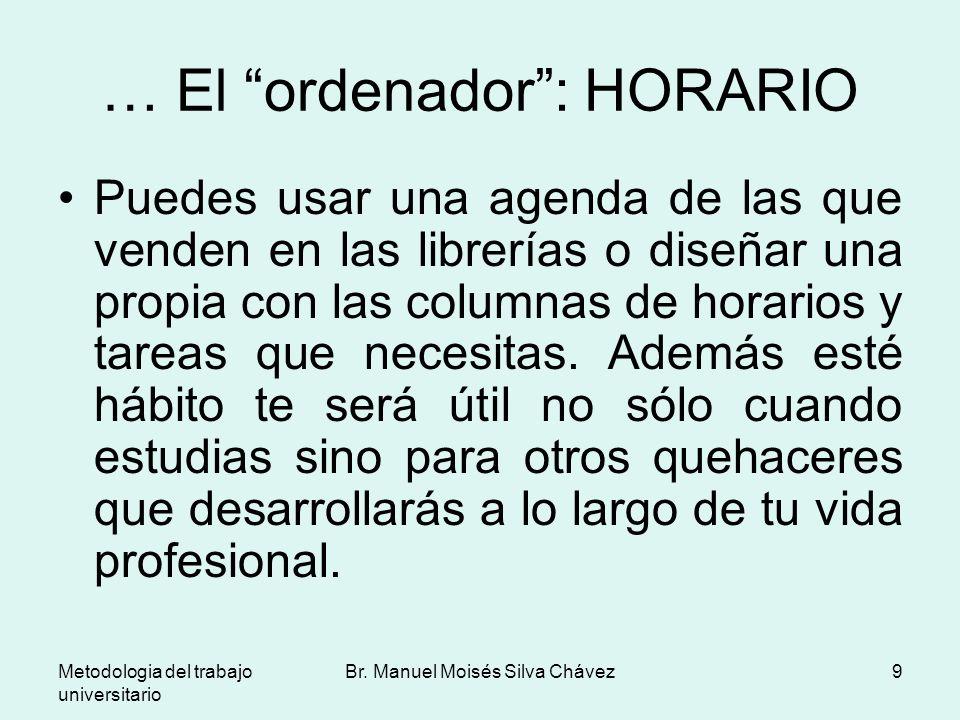 Metodologia del trabajo universitario Br. Manuel Moisés Silva Chávez9 … El ordenador: HORARIO Puedes usar una agenda de las que venden en las librería