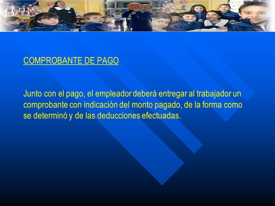 COMPROBANTE DE PAGO Junto con el pago, el empleador deberá entregar al trabajador un comprobante con indicación del monto pagado, de la forma como se determinó y de las deducciones efectuadas.