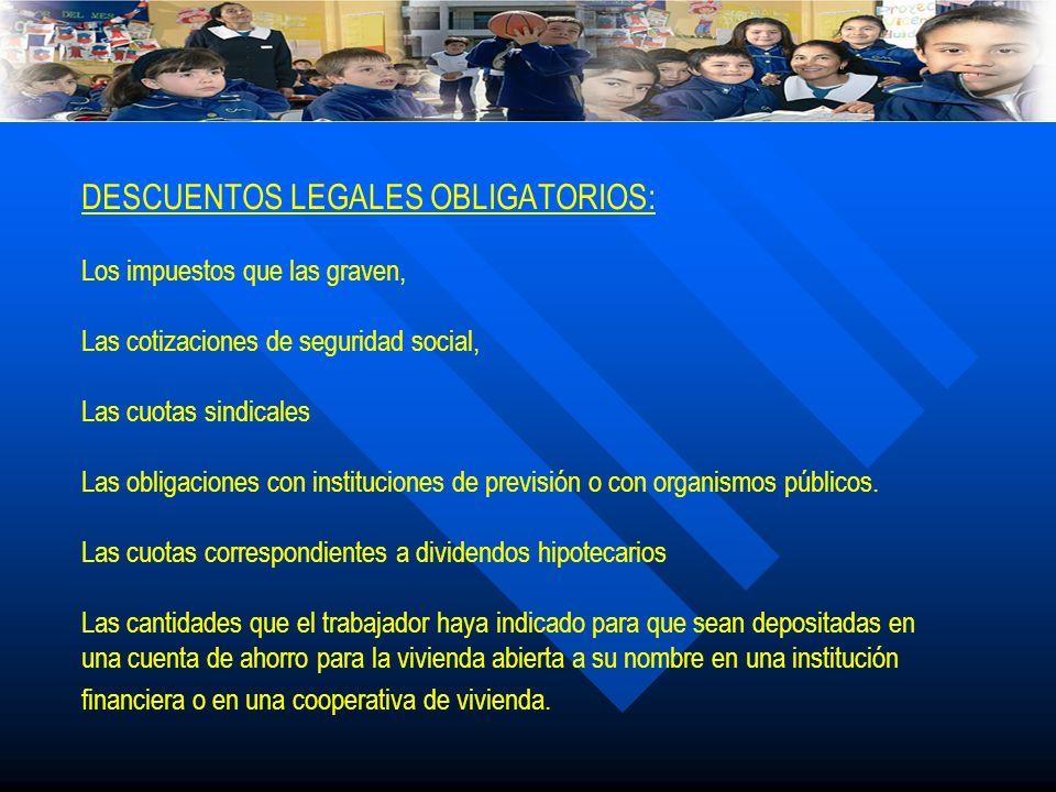DESCUENTOS LEGALES OBLIGATORIOS: Los impuestos que las graven, Las cotizaciones de seguridad social, Las cuotas sindicales Las obligaciones con instit