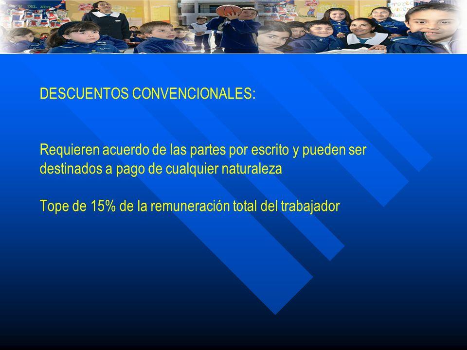 DESCUENTOS CONVENCIONALES: Requieren acuerdo de las partes por escrito y pueden ser destinados a pago de cualquier naturaleza Tope de 15% de la remuneración total del trabajador