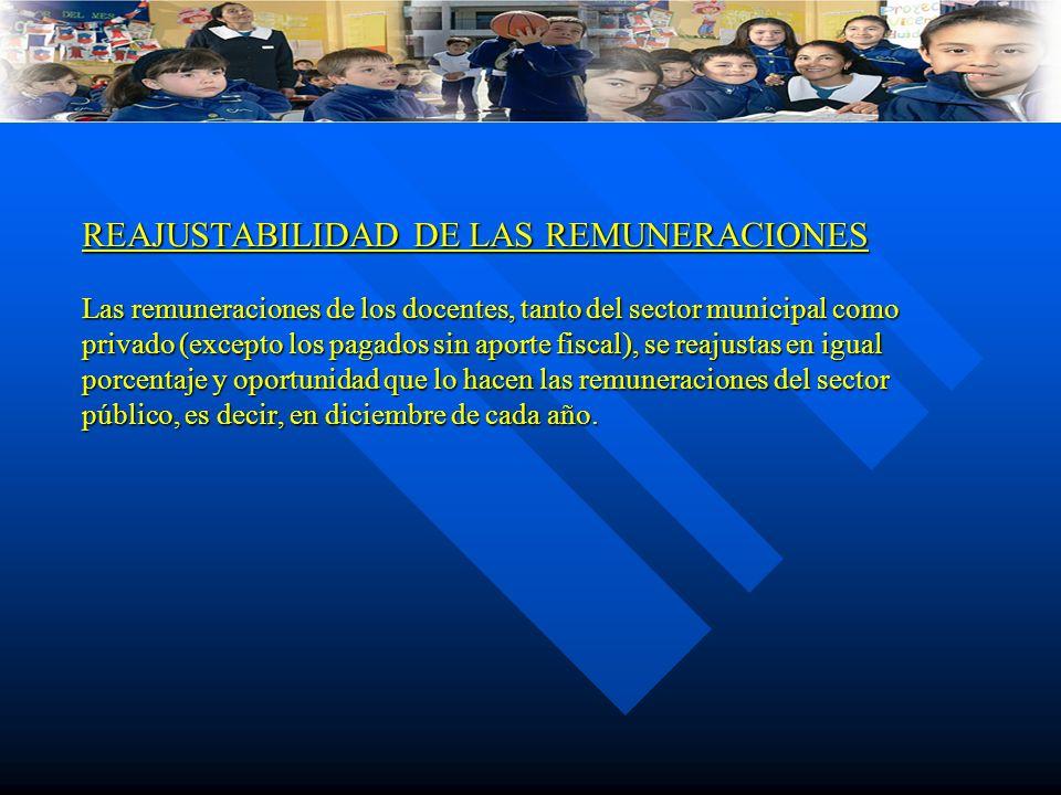 REAJUSTABILIDAD DE LAS REMUNERACIONES Las remuneraciones de los docentes, tanto del sector municipal como privado (excepto los pagados sin aporte fisc