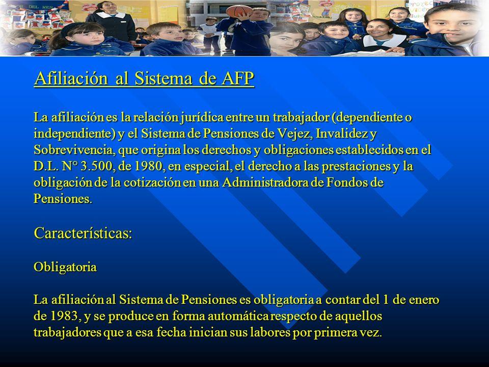 Afiliación al Sistema de AFP La afiliación es la relación jurídica entre un trabajador (dependiente o independiente) y el Sistema de Pensiones de Vejez, Invalidez y Sobrevivencia, que origina los derechos y obligaciones establecidos en el D.L.
