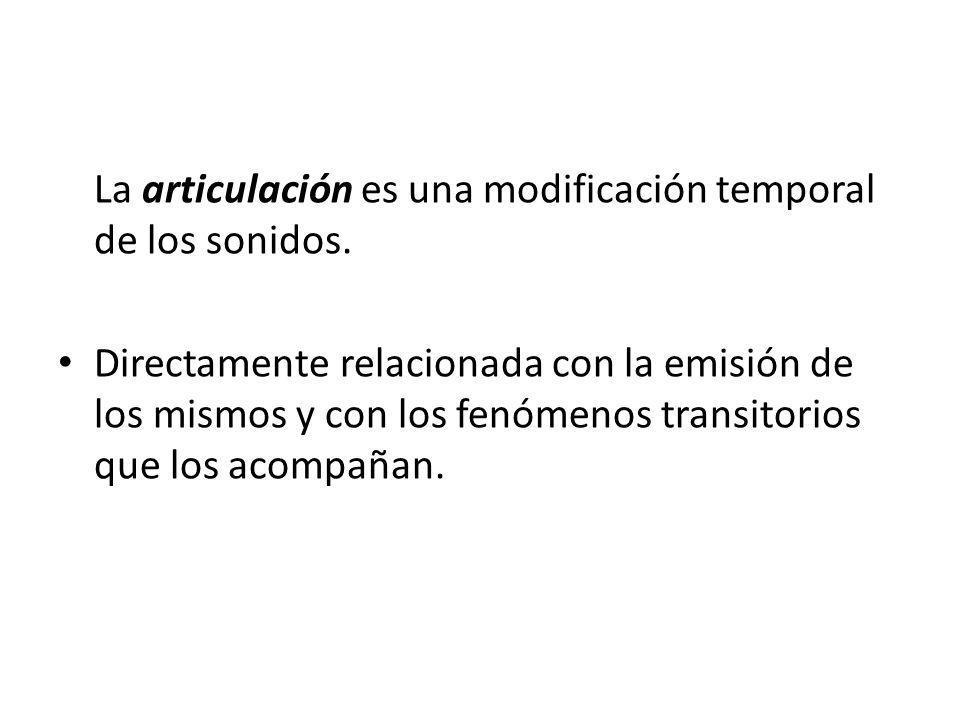La articulación es una modificación temporal de los sonidos. Directamente relacionada con la emisión de los mismos y con los fenómenos transitorios qu