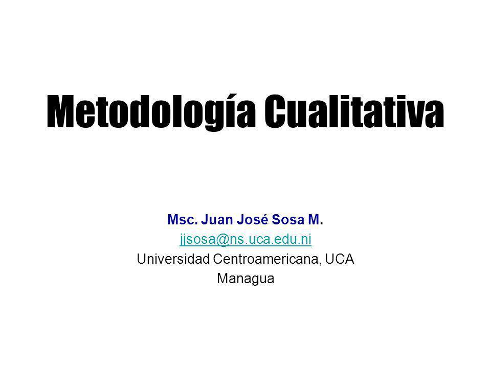 Metodología Cualitativa Msc. Juan José Sosa M. jjsosa@ns.uca.edu.ni Universidad Centroamericana, UCA Managua