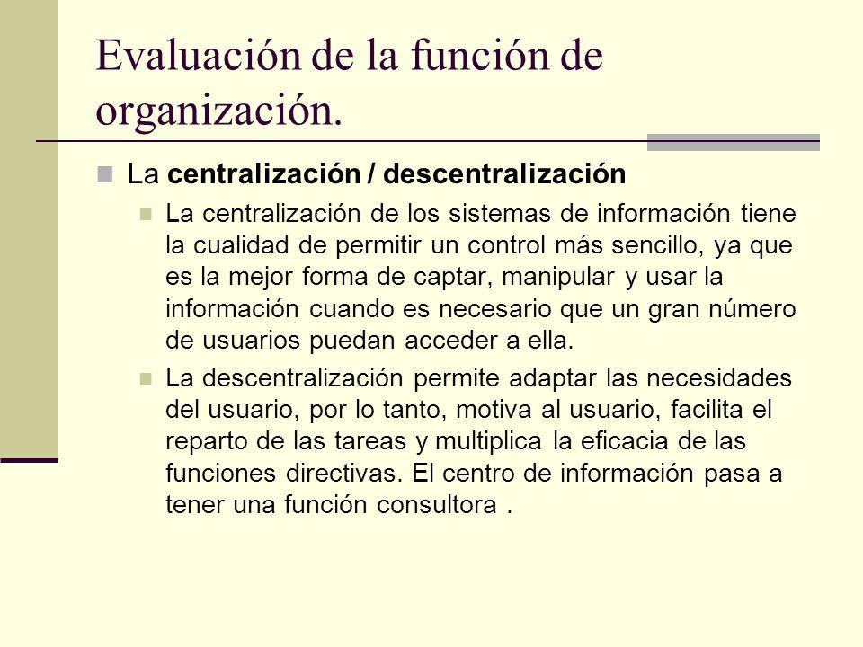 Evaluación de la función de organización. La centralización / descentralización La centralización de los sistemas de información tiene la cualidad de