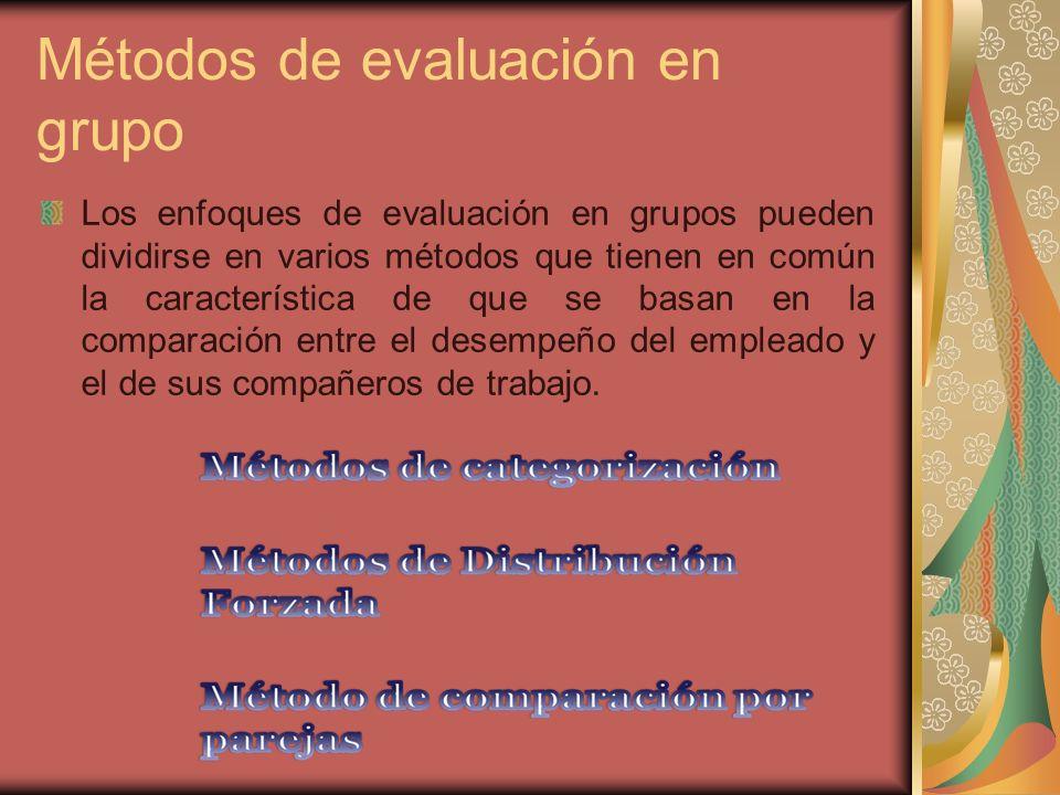 Métodos de evaluación en grupo Los enfoques de evaluación en grupos pueden dividirse en varios métodos que tienen en común la característica de que se basan en la comparación entre el desempeño del empleado y el de sus compañeros de trabajo.