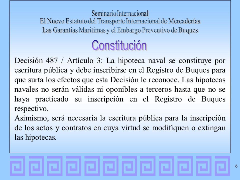 Decisión 487 / Artículo 4: Cuando la hipoteca naval se otorgue fuera de los Países Miembros, la forma del acto se regirá por la ley del lugar de su otorgamiento, pero para que pueda producir efectos en cualquiera de los Países Miembros, deberá constar por escrito de fecha cierta conteniendo la información a que se refiere el artículo siguiente, con las firmas de sus otorgantes o la firma del notario o fedatario público que intervenga, autenticadas o legalizadas por el Cónsul competente.