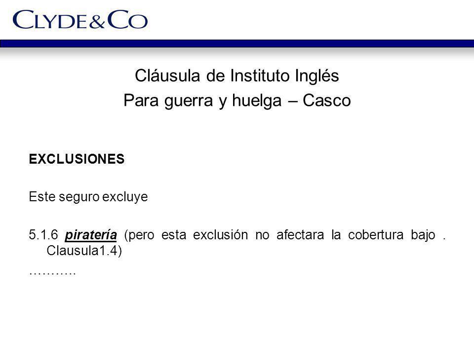 Cláusula de Instituto Inglés Para guerra y huelga – Casco EXCLUSIONES Este seguro excluye 5.1.6 piratería (pero esta exclusión no afectara la cobertur