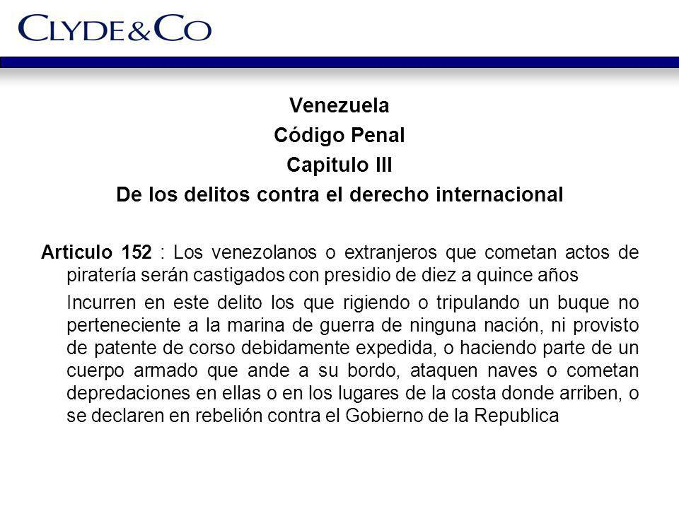 Venezuela Código Penal Capitulo III De los delitos contra el derecho internacional Articulo 152 : Los venezolanos o extranjeros que cometan actos de p