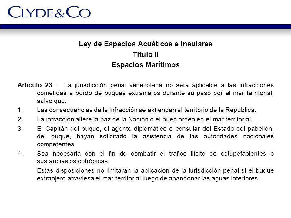 Ley de Espacios Acuáticos e Insulares Titulo II Espacios Marítimos Articulo 23 : La jurisdicción penal venezolana no será aplicable a las infracciones
