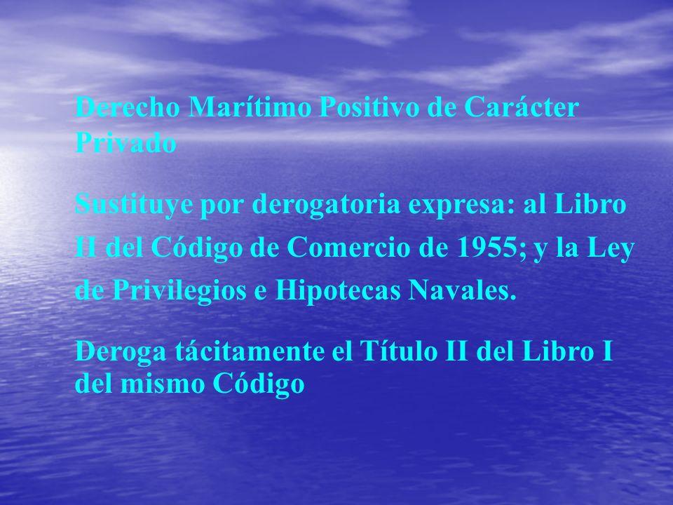 Derecho Marítimo Positivo de Carácter Privado Sustituye por derogatoria expresa: al Libro II del Código de Comercio de 1955; y la Ley de Privilegios e