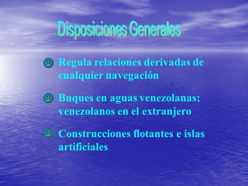 Regula relaciones derivadas de cualquier navegación Buques en aguas venezolanas; venezolanos en el extranjero Construcciones flotantes e islas artific