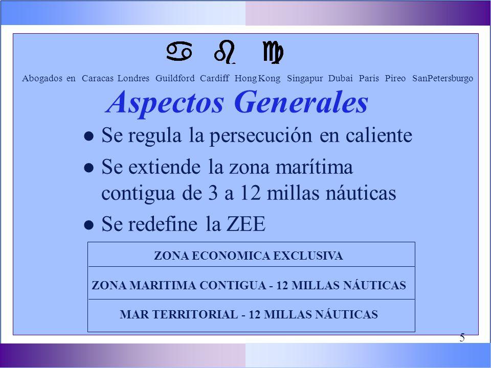 l Se regula la persecución en caliente l Se extiende la zona marítima contigua de 3 a 12 millas náuticas l Se redefine la ZEE Abogados en Caracas Londres Guildford Cardiff Hong Kong Singapur Dubai Paris Pireo SanPetersburgo Aspectos Generales ZONA ECONOMICA EXCLUSIVA ZONA MARITIMA CONTIGUA - 12 MILLAS NÁUTICAS MAR TERRITORIAL - 12 MILLAS NÁUTICAS 5