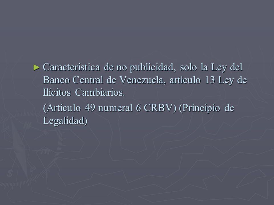 Característica de no publicidad, solo la Ley del Banco Central de Venezuela, artículo 13 Ley de Ilícitos Cambiarios. Característica de no publicidad,
