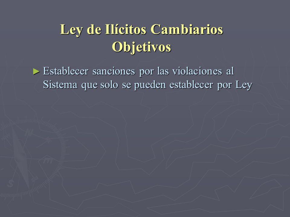 Ley de Ilícitos Cambiarios Objetivos Establecer sanciones por las violaciones al Sistema que solo se pueden establecer por Ley Establecer sanciones po