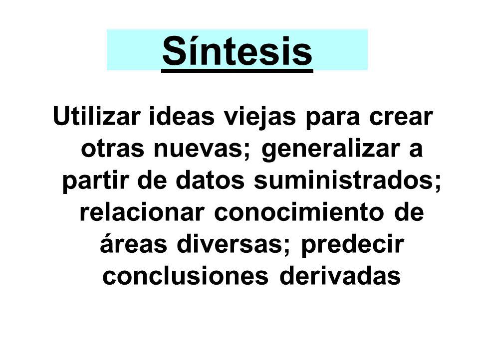 Síntesis Utilizar ideas viejas para crear otras nuevas; generalizar a partir de datos suministrados; relacionar conocimiento de áreas diversas; predec
