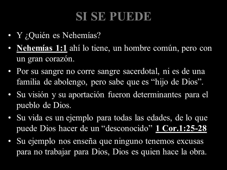 SI SE PUEDE Y ¿Quién es Nehemías? Nehemías 1:1 ahí lo tiene, un hombre común, pero con un gran corazón. Por su sangre no corre sangre sacerdotal, ni e