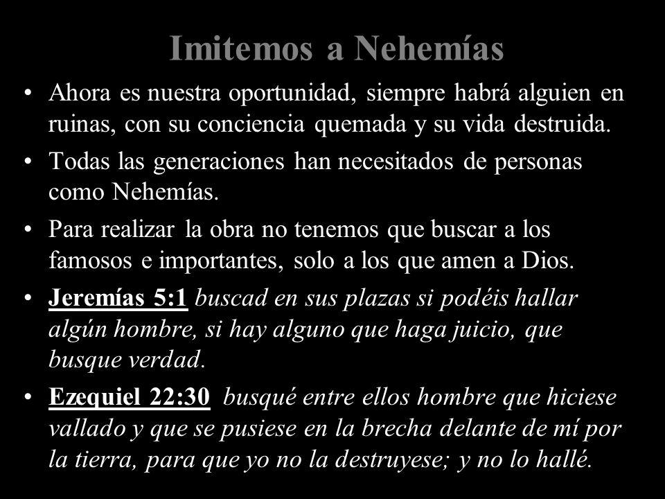 Imitemos a Nehemías Ahora es nuestra oportunidad, siempre habrá alguien en ruinas, con su conciencia quemada y su vida destruida. Todas las generacion