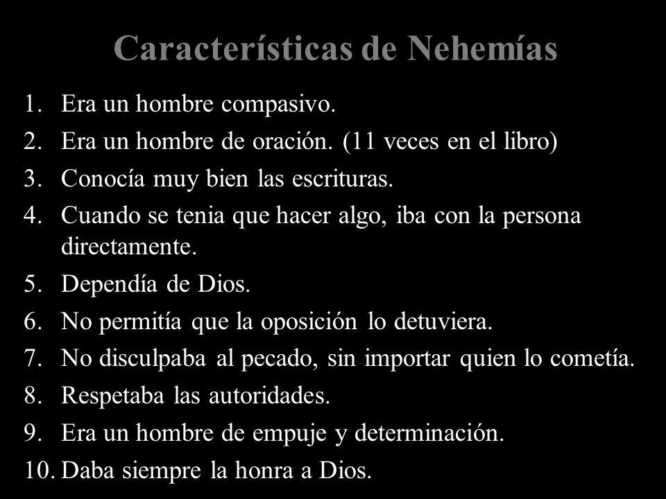 Características de Nehemías 1.Era un hombre compasivo. 2.Era un hombre de oración. (11 veces en el libro) 3.Conocía muy bien las escrituras. 4.Cuando