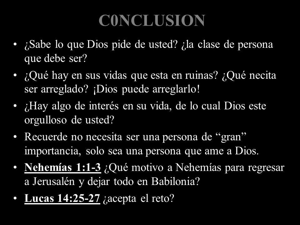 C0NCLUSION ¿Sabe lo que Dios pide de usted? ¿la clase de persona que debe ser? ¿Qué hay en sus vidas que esta en ruinas? ¿Qué necita ser arreglado? ¡D