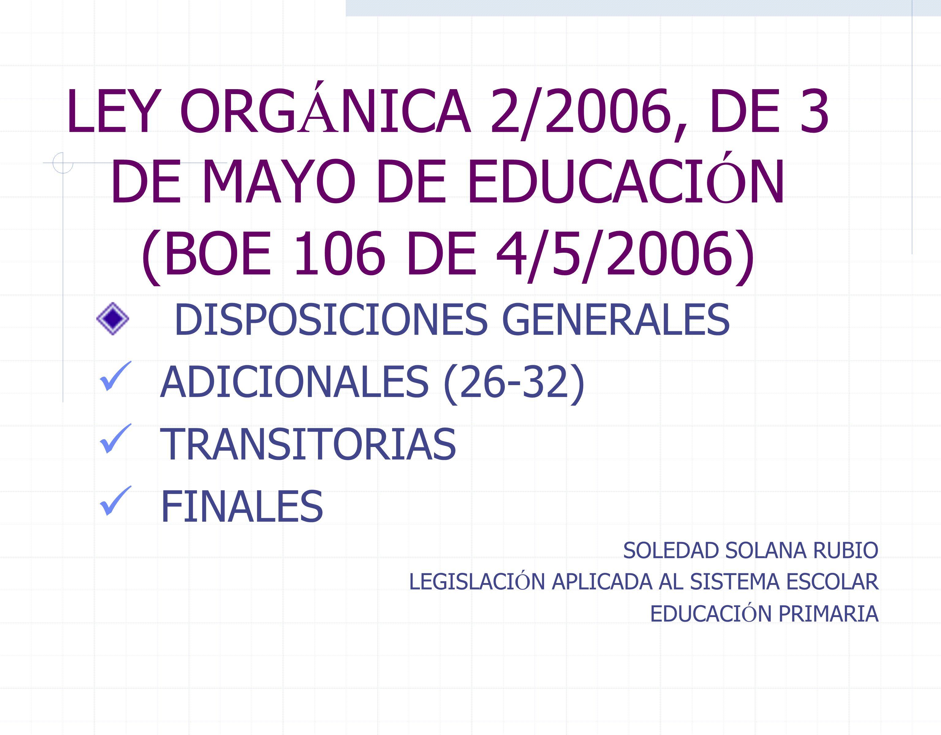LEY ORG Á NICA 2/2006, DE 3 DE MAYO DE EDUCACI Ó N (BOE 106 DE 4/5/2006) DISPOSICIONES GENERALES ADICIONALES (26-32) TRANSITORIAS FINALES SOLEDAD SOLANA RUBIO LEGISLACI Ó N APLICADA AL SISTEMA ESCOLAR EDUCACI Ó N PRIMARIA