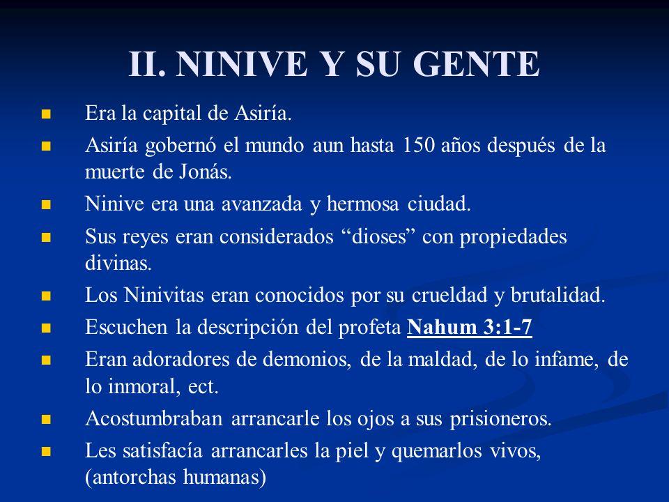 II. NINIVE Y SU GENTE Era la capital de Asiría. Asiría gobernó el mundo aun hasta 150 años después de la muerte de Jonás. Ninive era una avanzada y he