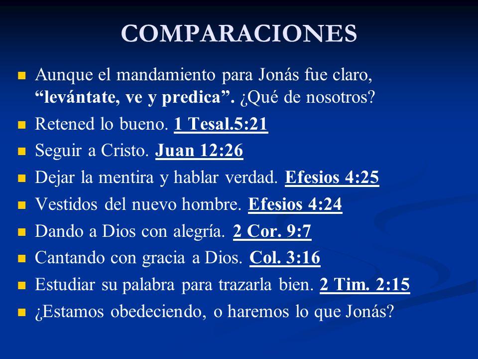 COMPARACIONES Aunque el mandamiento para Jonás fue claro, levántate, ve y predica. ¿Qué de nosotros? Retened lo bueno. 1 Tesal.5:21 Seguir a Cristo. J