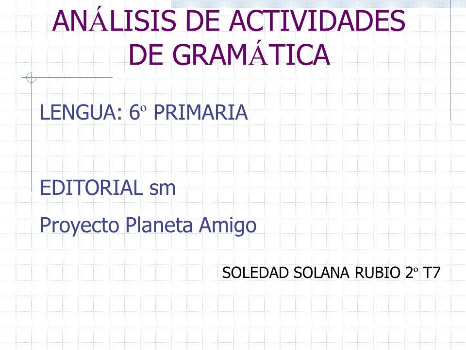 AN Á LISIS DE ACTIVIDADES DE GRAM Á TICA LENGUA: 6 º PRIMARIA EDITORIAL sm Proyecto Planeta Amigo SOLEDAD SOLANA RUBIO 2 º T7