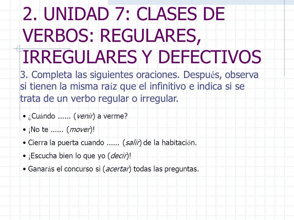 2. UNIDAD 7: CLASES DE VERBOS: REGULARES, IRREGULARES Y DEFECTIVOS 3. Completa las siguientes oraciones. Despu é s, observa si tienen la misma ra í z