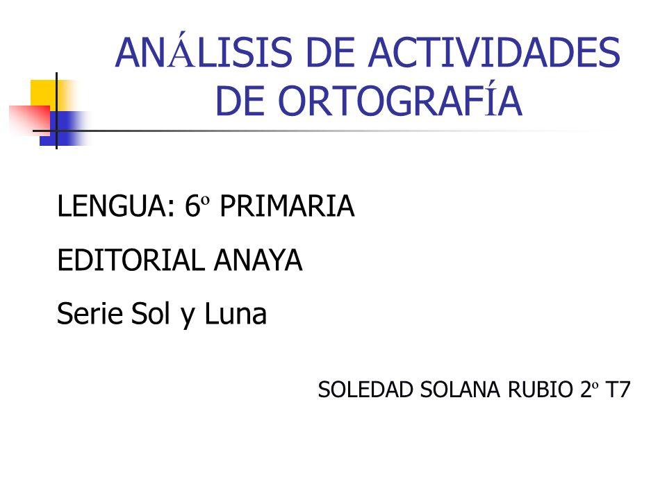 AN Á LISIS DE ACTIVIDADES DE ORTOGRAF Í A LENGUA: 6 º PRIMARIA EDITORIAL ANAYA Serie Sol y Luna SOLEDAD SOLANA RUBIO 2 º T7