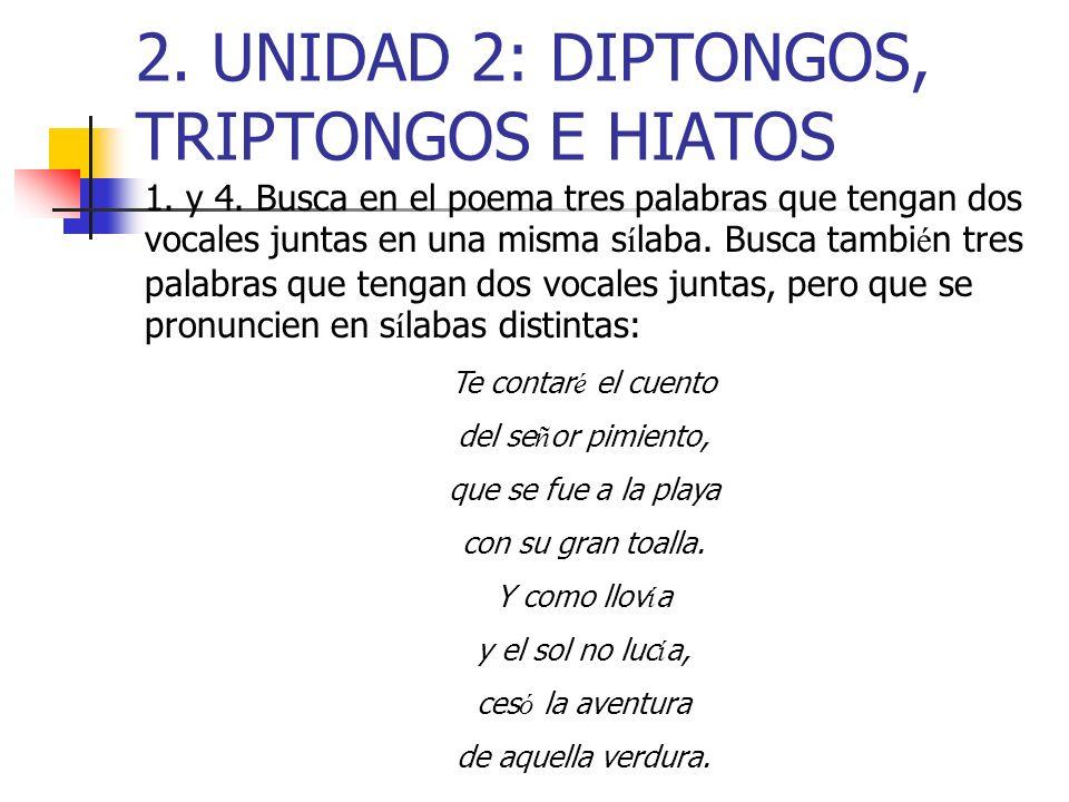2. UNIDAD 2: DIPTONGOS, TRIPTONGOS E HIATOS 1. y 4. Busca en el poema tres palabras que tengan dos vocales juntas en una misma s í laba. Busca tambi é