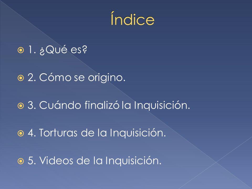 1. ¿Qué es? 2. Cómo se origino. 3. Cuándo finalizó la Inquisición. 4. Torturas de la Inquisición. 5. Videos de la Inquisición.