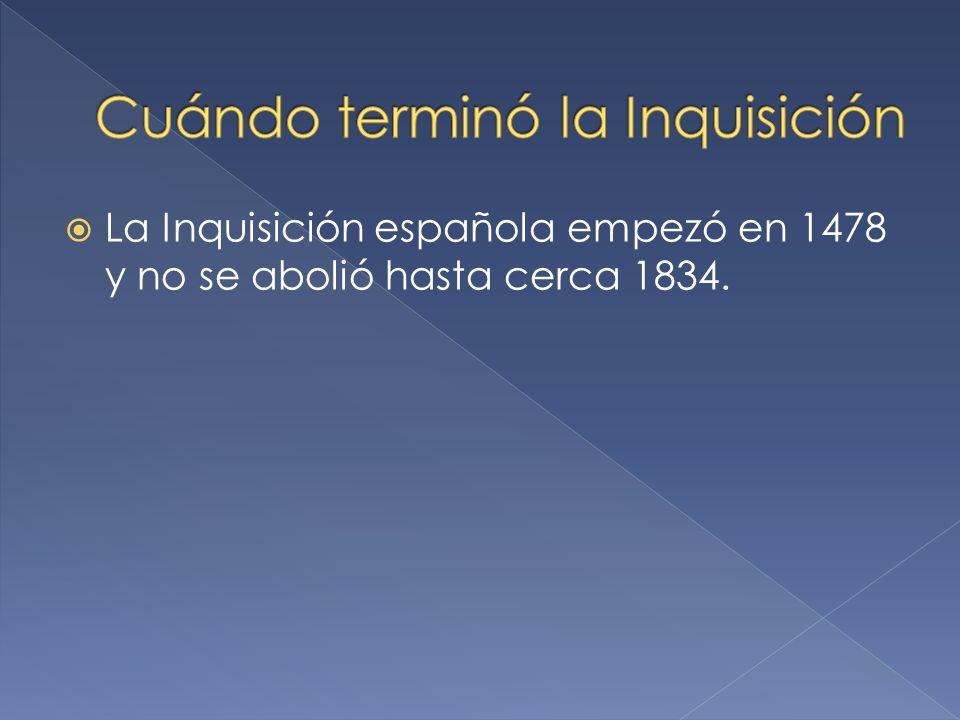 La Inquisición española empezó en 1478 y no se abolió hasta cerca 1834.