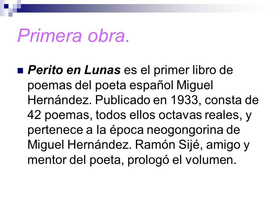 Primera obra. Perito en Lunas es el primer libro de poemas del poeta español Miguel Hernández. Publicado en 1933, consta de 42 poemas, todos ellos oct