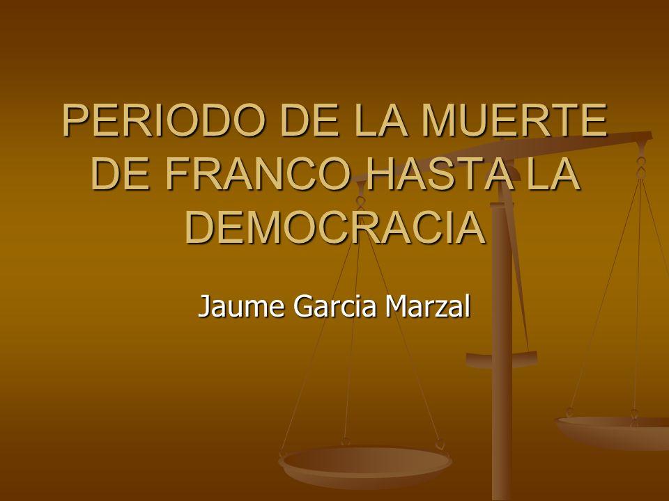 PERIODO DE LA MUERTE DE FRANCO HASTA LA DEMOCRACIA Jaume Garcia Marzal