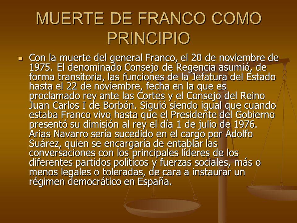 MUERTE DE FRANCO COMO PRINCIPIO Con la muerte del general Franco, el 20 de noviembre de 1975. El denominado Consejo de Regencia asumió, de forma trans