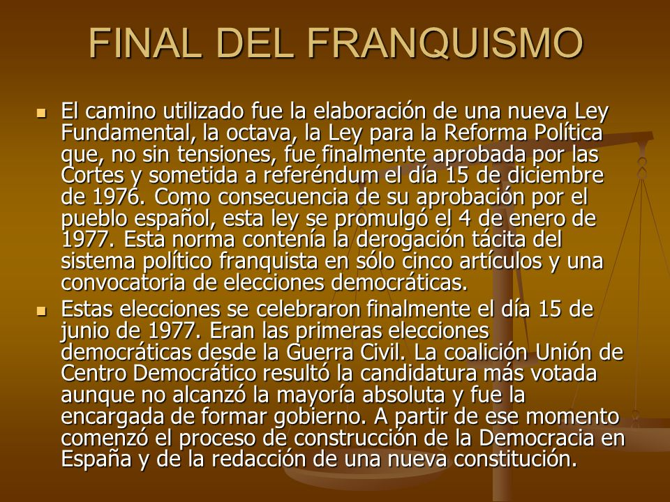 FINAL DEL FRANQUISMO El camino utilizado fue la elaboración de una nueva Ley Fundamental, la octava, la Ley para la Reforma Política que, no sin tensi