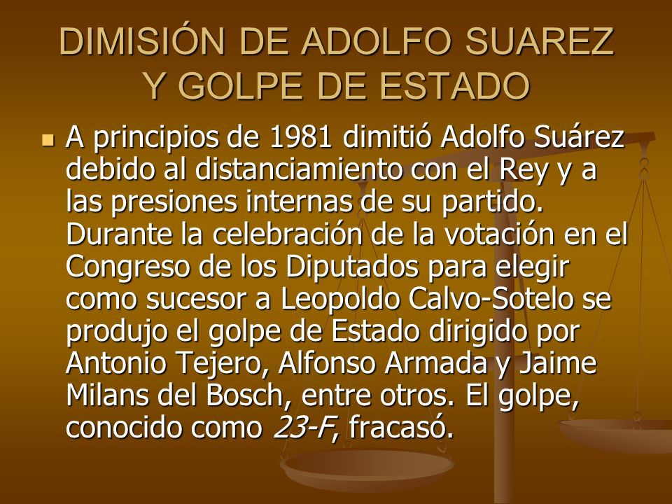 DIMISIÓN DE ADOLFO SUAREZ Y GOLPE DE ESTADO A principios de 1981 dimitió Adolfo Suárez debido al distanciamiento con el Rey y a las presiones internas