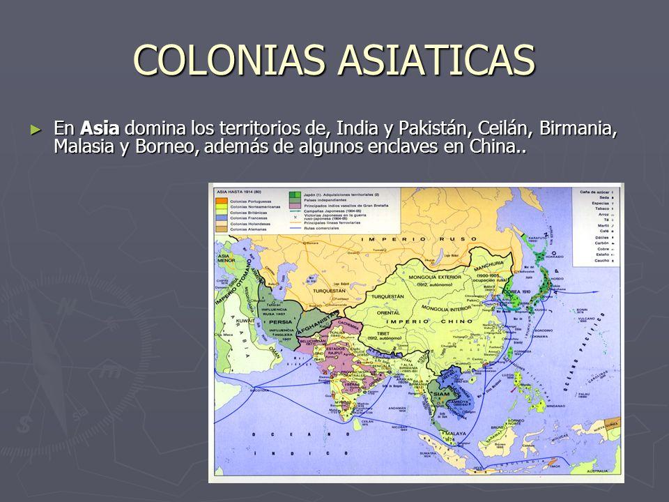 COLONIAS ASIATICAS En Asia domina los territorios de, India y Pakistán, Ceilán, Birmania, Malasia y Borneo, además de algunos enclaves en China.. En A
