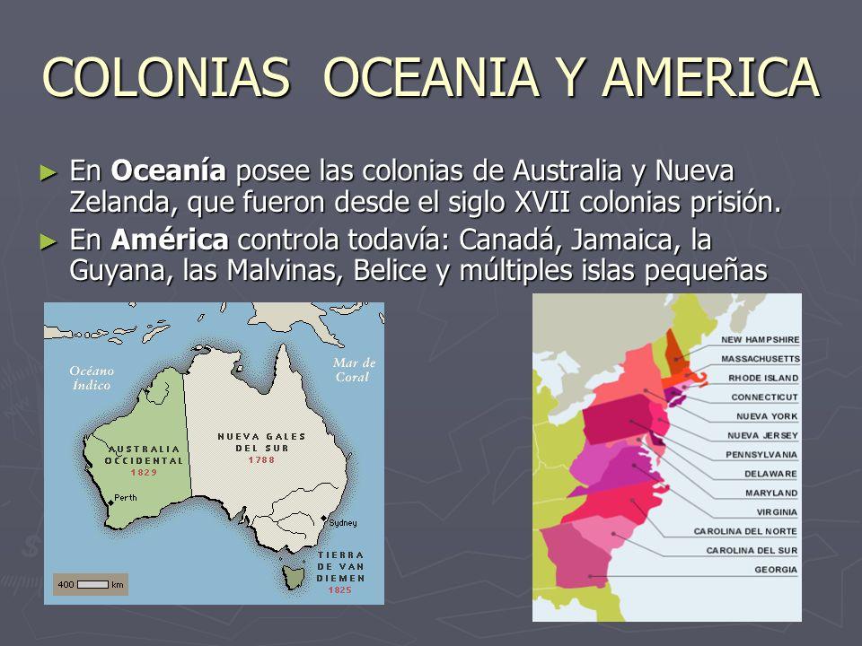 COLONIAS OCEANIA Y AMERICA En Oceanía posee las colonias de Australia y Nueva Zelanda, que fueron desde el siglo XVII colonias prisión. En Oceanía pos