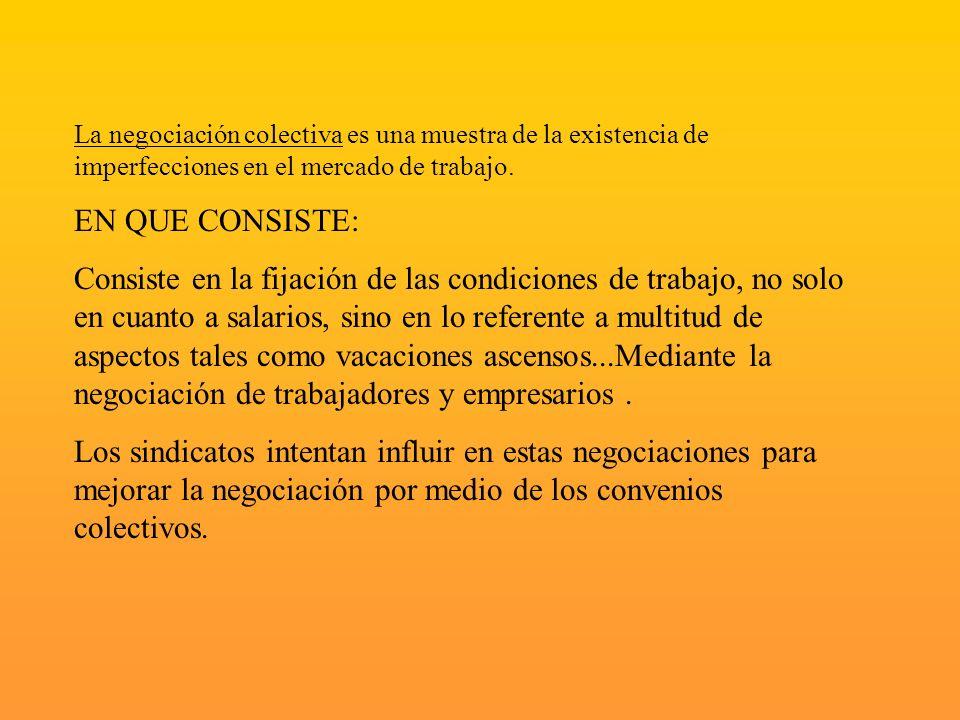 La negociación colectiva es una muestra de la existencia de imperfecciones en el mercado de trabajo. EN QUE CONSISTE: Consiste en la fijación de las c