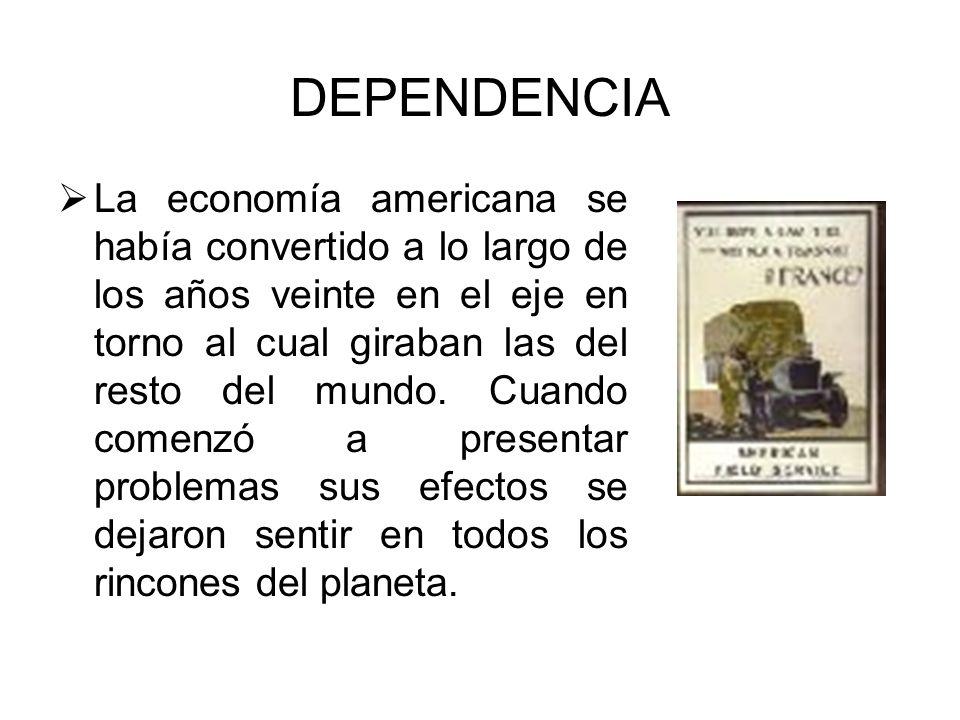 DEPENDENCIA La economía americana se había convertido a lo largo de los años veinte en el eje en torno al cual giraban las del resto del mundo. Cuando