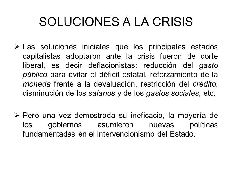 SOLUCIONES A LA CRISIS Las soluciones iniciales que los principales estados capitalistas adoptaron ante la crisis fueron de corte liberal, es decir de