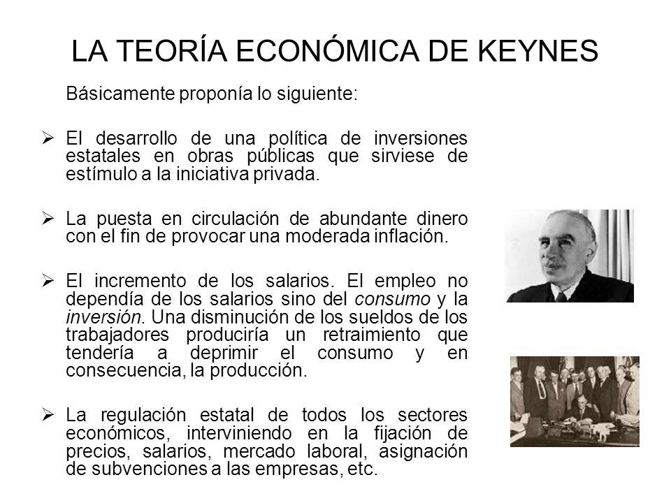 LA TEORÍA ECONÓMICA DE KEYNES Básicamente proponía lo siguiente: El desarrollo de una política de inversiones estatales en obras públicas que sirviese