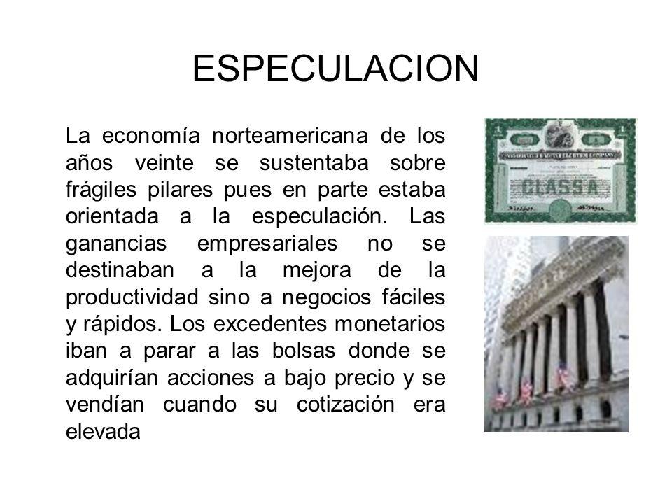 ESPECULACION La economía norteamericana de los años veinte se sustentaba sobre frágiles pilares pues en parte estaba orientada a la especulación. Las