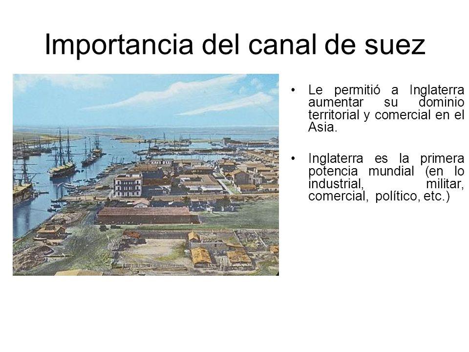 Importancia del canal de suez Le permitió a Inglaterra aumentar su dominio territorial y comercial en el Asia. Inglaterra es la primera potencia mundi